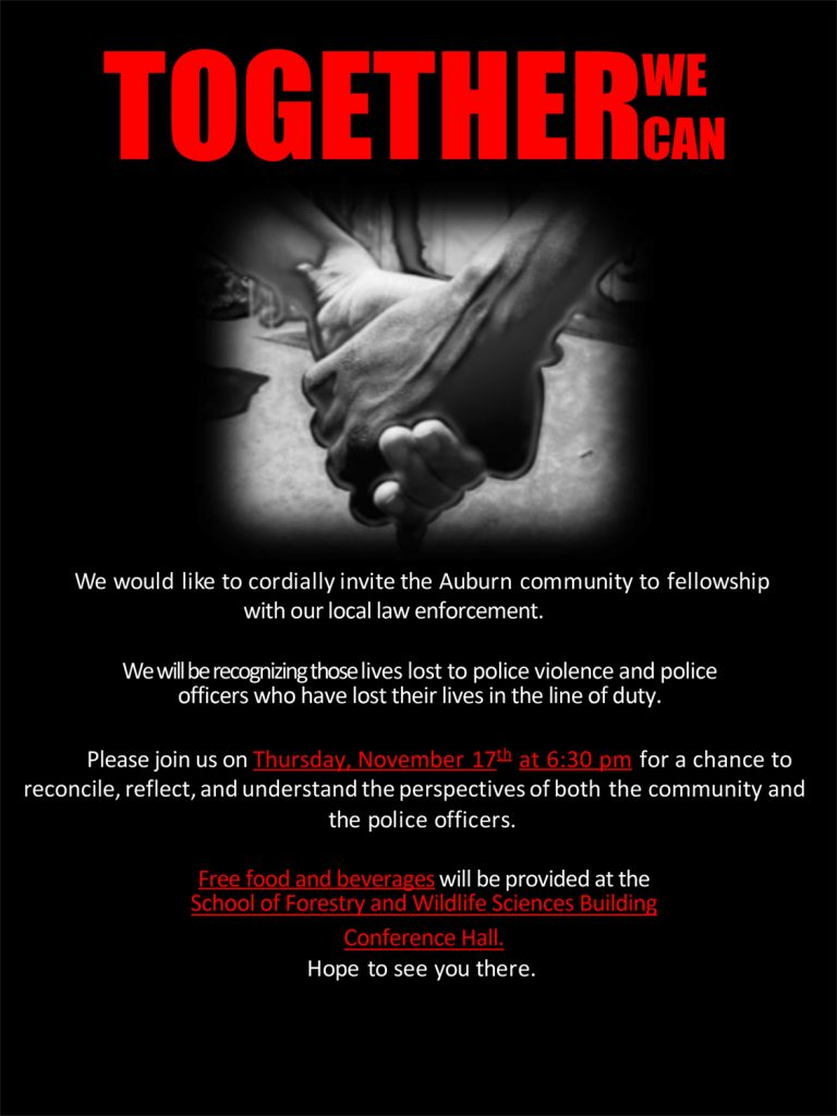 Together We Can Flyer - We would like to cordially invite the Auburn community to fellowship with our local law enforcement. We will be recognizing those lives lost to police violence and police officers who have lost their lives in the line of duty. Please join us on Thursday, November 17th at 6:30 pm for a chance to reconcile, reflect, and understand the perspectives of both the community and the police officers. Free food and beverages will be provided at the School of Forestry and Wildlife Sciences Building Conference Hall. Hope to see you there.